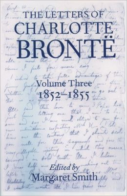 The Letters of Charlotte Bronti'A: With a Selection of Letters by Family and Friends Volume III: 1852-1855