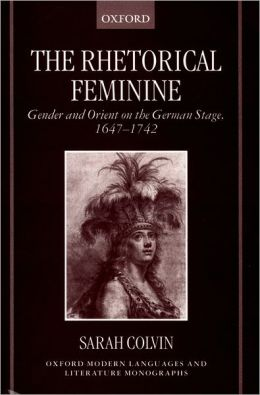 The Rhetorical Feminine: Gender and Orient on the German Stage, 1647-1742