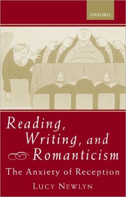 Reading, Writing, and Romanticism: The Anxiety of Reception