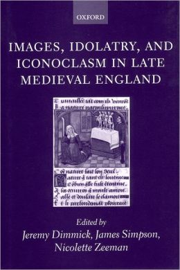 Images, Idolatry, and Iconoclasm in Late Medieval England: Textuality and the Visual Image