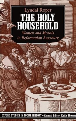 Holy Household : Women and Morals in Reformation Augsburg