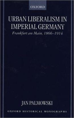 Urban Liberalism in Imperial Germany: Frankfurt am-Main, 1866-1914