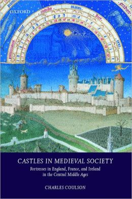 Castles in Medieval Society: Fortresses in England, France, and Ireland in the Central Middle Ages Charles Coulson
