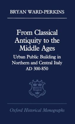 From Classical Antiquity to the Middle Ages: Public Building in Northern and Central Italy, AD 300-850