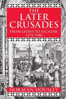 The Later Crusades, 1274-1580: From Lyons to Alcazar