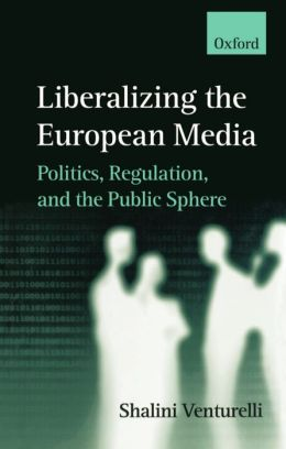 Liberalizing the European Media: Politics, Regulation, and the Public Sphere