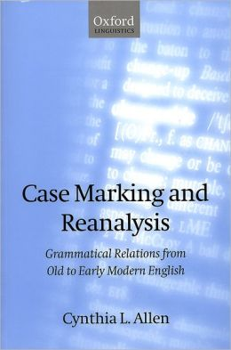 Case Marking and Reanalysis: Grammatical Relations from Old to Early Modern English