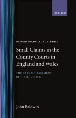 Small Claims in the County Courts in England and Wales: The Bargain Basement of Civil Justice?