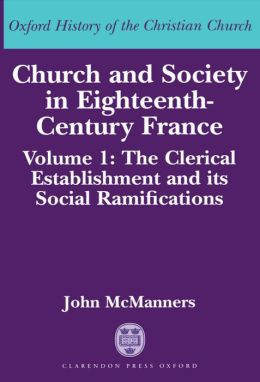 Church and Society in Eighteenth-Century France: The Clerical Establishment and Its Social Ramification