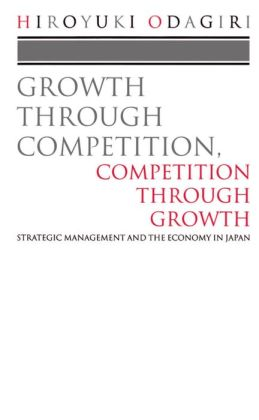 Growth Through Competition, Competition Through Growth: Strategic Management and the Economy in Japan