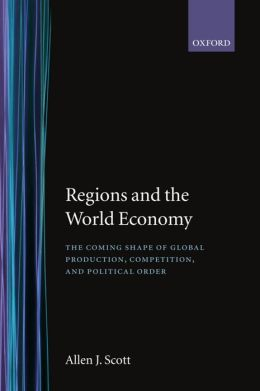 Regions and the World Economy: The Coming Shape of Global Production, Competition, and Political Order