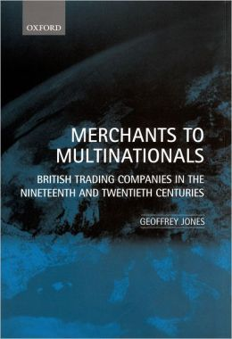 Merchants to Multinationals: British Trading Companies in the Nineteenth and Twentieth Centuries