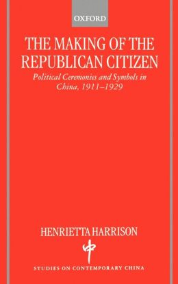 The Making of the Republican Citizen: Political Ceremonies and Symbols in China, 1911-1929