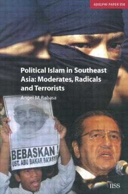 Political Islam in Southeast Asia: Moderates, Radical and Terrorists