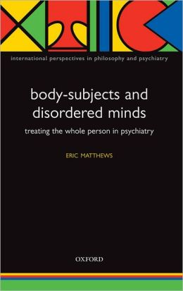 Body-Subjects and Disordered Minds: Treating the 'Whole' Person in Psychiatry