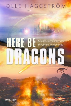 Here Be Dragons: Science, Technology and the Future of Humanity