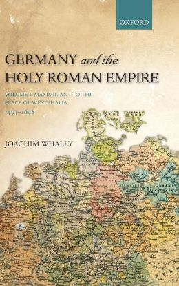 Germany and the Holy Roman Empire: Volume I: Maximilian I to the Peace of Westphalia, 1490-1648