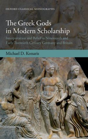 The Greek Gods in Modern Scholarship: Interpretation and Belief in Nineteenth- and Early Twentieth-Century Germany and Britain