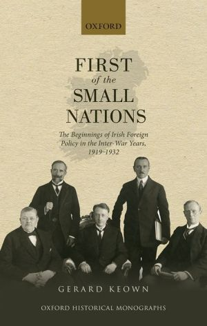 First of the Small Nations: The Beginnings of Irish Foreign Policy in Inter-War Europe, 1919-1932