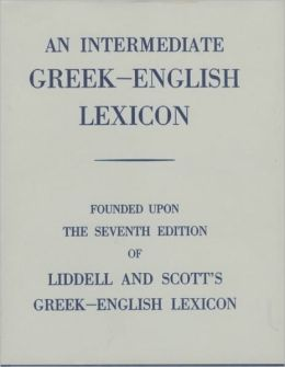An Intermediate Greek-English Lexicon: Founded upon the 7th ed. of Liddell and Scott's Greek-English Lexicon. 1889.