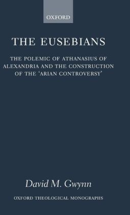 The Eusebians: The Polemic of Athanasius of Alexandria and the Construction of the 'Arian Controversy'