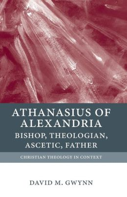Athanasius of Alexandria: Bishop, Theologian, Ascetic, Father
