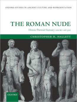 The Roman Nude: Heroic Portrait Statuary 200 BC - AD 300