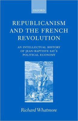 Republicanism and the French Revolution: An Intellectual History of Jean-Baptiste Say's Political Economy