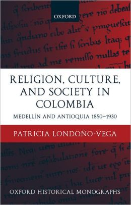 Religion, Society, and Culture in Colombia: Antioquia and Medelli'An 1850-1930