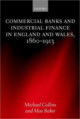 Commercial Banks and Industrial Finance in England and Wales, 1860-1913