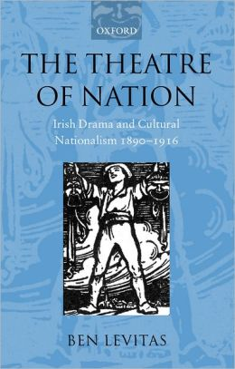 The Theatre of Nation: Irish Drama and Cultural Nationalism 1890-1916