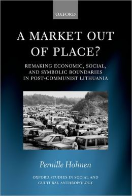 A Market Out of Place? (Oxford Studies in Social and Cultural Anthropology Series): Remaking Economic, Social, and Symbolic Boundaries in Post-Communist Lithuania