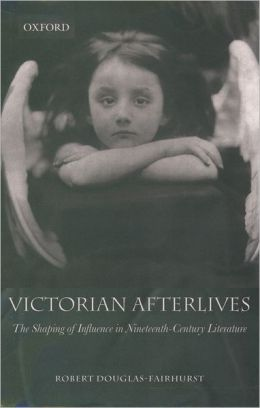 Victorian Afterlives: The Shaping of Influence in Nineteenth-Century Literature