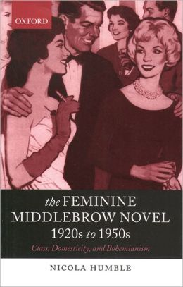 The Feminine Middlebrow Novel, 1920s to 1950s: Class, Domesticity, and Bohemianism Nicola Humble