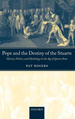 Pope and the Destiny of the Stuarts: History, Politics, and Mythology in the Age of Queen Anne