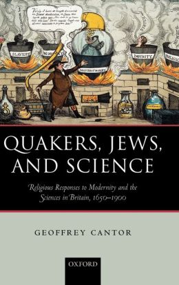 Quakers, Jews, and Science: Religious Responses to Modernity and the Sciences in Britain, 1650-1900