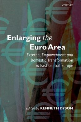 Enlarging the Euro Area: External Empowerment and Domestic Transformation in East Central Europe