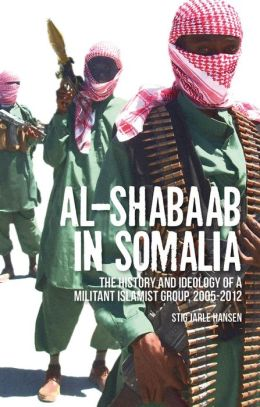 Al Shabaab in Somalia: The History and Ideology of a Militant Islamist Group, 2005-2012