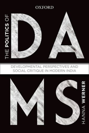 The Politics of Dams: Developmental Perspectives and Social Critique in Modern India