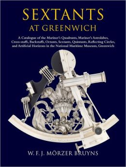 Sextants at Greenwich: A Catalogue of the Mariner's Quadrants, Mariner's Astrolabes, Cross-staffs, Backstaffs, Octants, Sextants, Quintants, Reflecting Circles and Artificial Horizons in the National Maritime Museum, Greenwich.