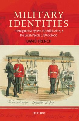 Military Identities: The Regimental System, the British Army, and the British People C. 1870-2000