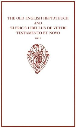 The Old English Heptateuch and i'Alfric's Libellus de veteri testamento et novo: Volume I