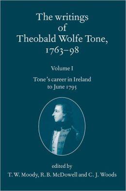 The Writings of Theobald Wolfe Tone 1763-98: Volume I: Tone's Career in Ireland to June 1795 Volume I: Tone's Career in Ireland to June 1795