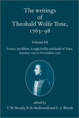 The Writings of Theobald Wolfe Tone 1763-98: Volume III: France, the Rhine, Lough Swilly and Death of Tone (January 1797 to November 1798) Volume III: France, the Rhine, Lough Swilly and Death of Tone (January 1797 to November 1798)