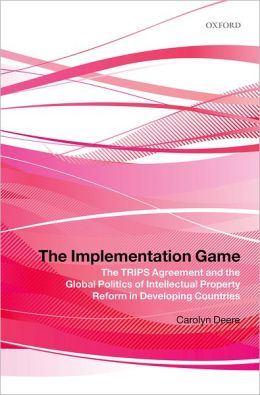 The Implementation Game: The TRIPS Agreement and the Global Politics of Intellectual Property Reform in Developing Countries