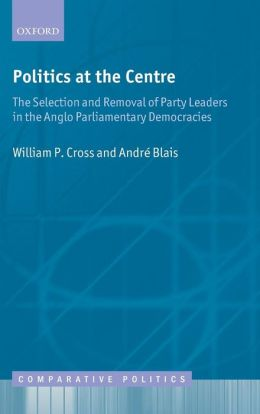 Politics at the Centre: The Selection and Removal of Party Leaders in the Anglo Parliamentary Democracies
