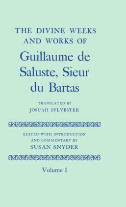 The Divine Weeks and Works of Guillaume de Saluste, Sieur du Bartas Volume I