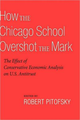 How the Chicago School Overshot the Mark: The Efect of Conservative Economic Analysis on U.S. Antitrust: The Efect of Conservative Economic Analysis on U.S. Antitrust