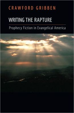 Writing the Rapture: Prophecy Fiction in Evangelical America: Prophecy Fiction in Evangelical America