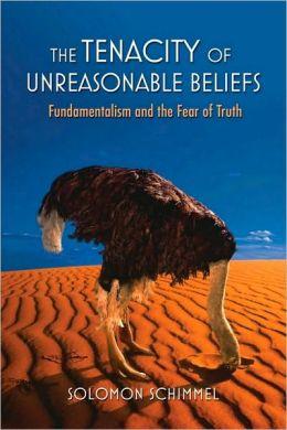 The Tenacity of Unreasonable Beliefs: Fundamentalism and the Fear of Truth: Fundamentalism and the Fear of Truth